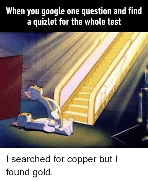 Dank, Google, and Quizlet: When you google one question and find  a quizlet for the whole test I searched for copper but I found gold.