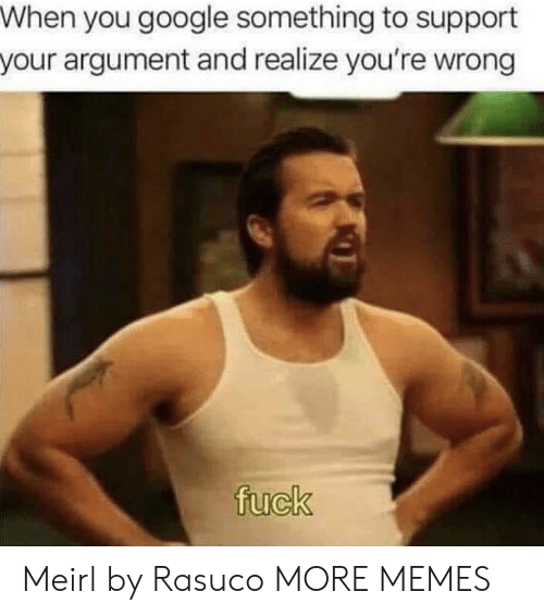 Dank, Google, and Memes: When you google something to support  your argument and realize you're wrong  fuck Meirl by Rasuco MORE MEMES