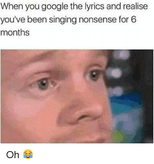 Google, Memes, and Singing: When you google the lyrics and realise  you've been singing nonsense for 6  months Oh 😂