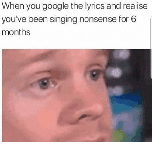 Google, Memes, and Singing: When you google the lyrics and realise  you've been singing nonsense for 6  months