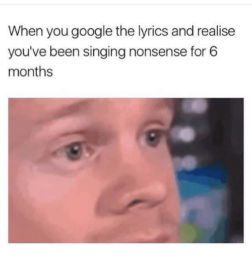 Google, Singing, and Lyrics: When you google the lyrics and realise  you've been singing nonsense for 6  months
