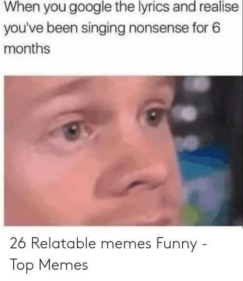 Funny, Google, and Memes: When you google the lyrics and realise  you've been singing nonsense for 6  months 26 Relatable memes Funny - Top Memes