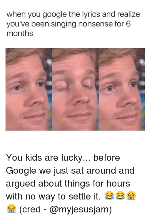 Google, Memes, and Singing: when you google the lyrics and realize  you've been singing nonsense for 6  months You kids are lucky... before Google we just sat around and argued about things for hours with no way to settle it. 😂😂😭😭 (cred - @myjesusjam)