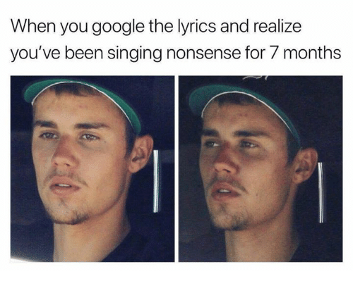 Google, Memes, and Singing: When you google the lyrics and realize  you've been singing nonsense for 7 months