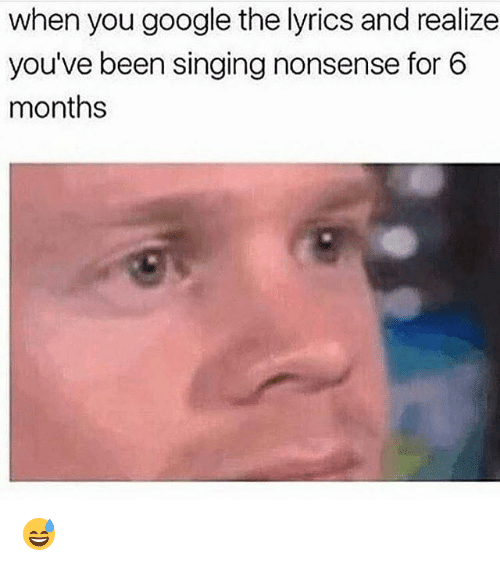 Google, Memes, and Singing: when you google the lyrics and realize  you've been singing nonsense for 6  months 😅
