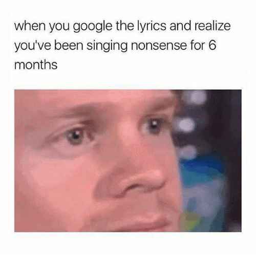 Google, Singing, and Lyrics: when you google the lyrics and realize  you've been singing nonsense for 6  months