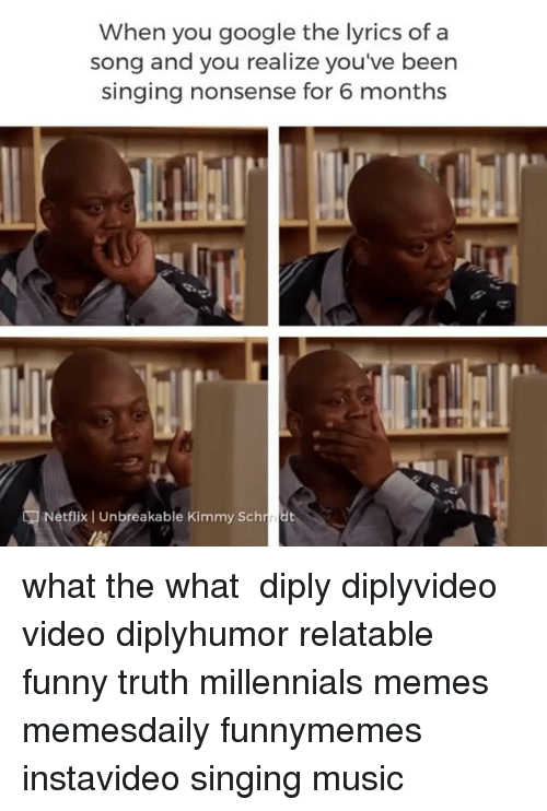 Funny, Google, and Memes: When you google the lyrics of a  song and you realize you've been  singing nonsense for 6 months  Netflix   Unbreakable Kimmy Schdt what the what⠀ ⠀ diply diplyvideo video diplyhumor relatable funny truth millennials memes memesdaily funnymemes instavideo singing music