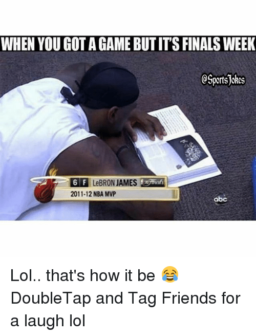 Abc, Finals, and Friends: WHEN YOU GOT A GAME BUT IT'S FINALS WEEK  OSportsJokes  6F LeBRON JAMES  2011-12 NBA MVP  abc Lol.. that's how it be 😂 DoubleTap and Tag Friends for a laugh lol