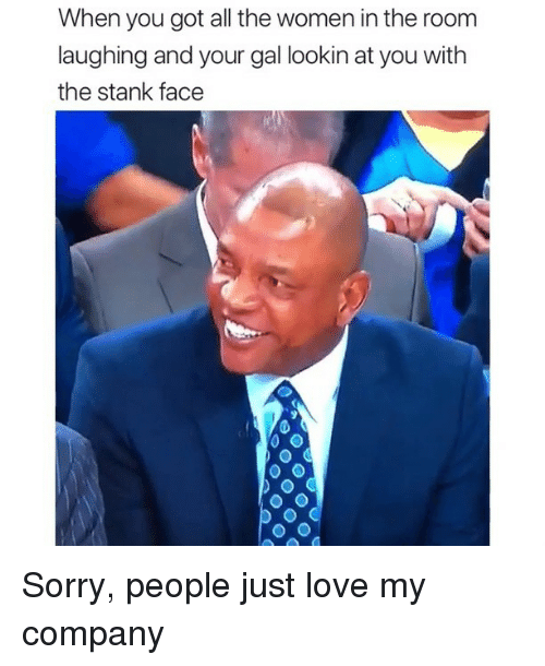 Love, Memes, and Sorry: When you got all the women in the room  laughing and your gal lookin at you with  the stank face Sorry, people just love my company