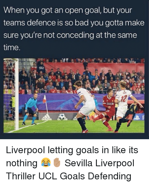 Bad, Goals, and Memes: When you got an open goal, but your  teams defence is so bad you gotta make  sure you're not conceding at the same  time. Liverpool letting goals in like its nothing 😂✋🏽 Sevilla Liverpool Thriller UCL Goals Defending