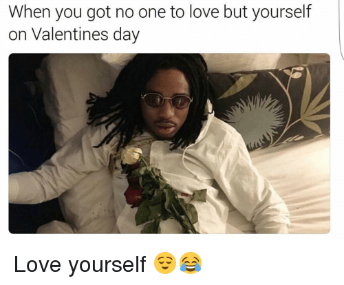 Funny Memes About Love : When you got no one to love but yourself on valentines day love