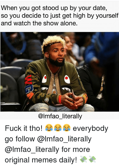 Being Alone, Memes, and Date: When you got stood up by your date,  so you decide to just get high by yourself  and watch the show alone.  @lmfao_literally Fuck it tho! 😂😂😂 everybody go follow @lmfao_literally @lmfao_literally for more original memes daily! 💸💸