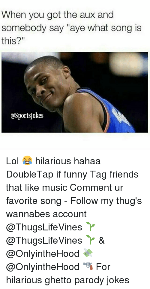 """Friends, Funny, and Ghetto: When you got the aux and  somebody say """"aye what song is  this?""""  @SportsJokes Lol 😂 hilarious hahaa DoubleTap if funny Tag friends that like music Comment ur favorite song - Follow my thug's wannabes account @ThugsLifeVines 🌱 @ThugsLifeVines 🌱 & @OnlyintheHood 💸 @OnlyintheHood 🔫 For hilarious ghetto parody jokes"""