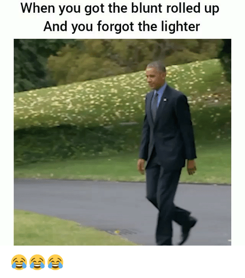 Funny, Got, and You: When you got the blunt rolled up  And you forgot the lighter 😂😂😂