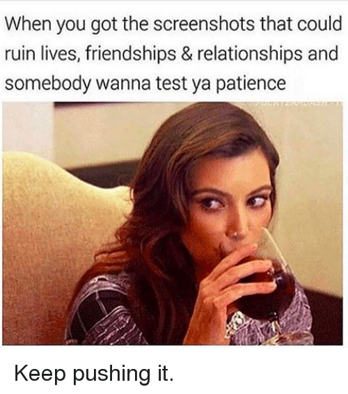 Kardashian, Celebrities, and Push It: When you got the screenshots that could  ruin lives, friendships & relationships and  somebody wanna test ya patience Keep pushing it.