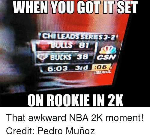 Nba, Nba 2k, and Pedro: WHEN YOU GOTITSET  CHILE OSSERES 3.2  81  BUCKS 38 LCSN  6.03 3rd o 6  @NBAMEMES  ON ROOKIE IN 2K That awkward NBA 2K moment! Credit: Pedro Muñoz