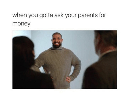 Ask, You Gotta, and When You Gotta: when you gotta ask your parents for  money