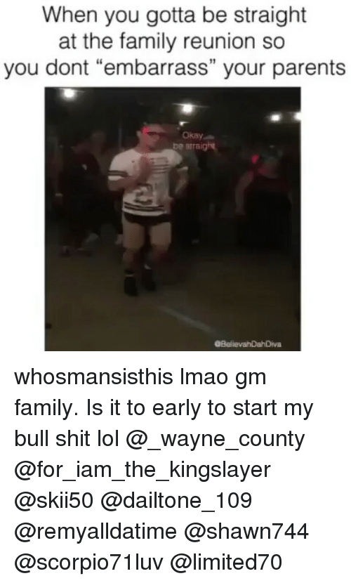 """Memes, 🤖, and Bull: When you gotta be straight  at the family reunion so  you dont """"embarrass"""" your parents  Okay  Re smraig  GBelievahDahDiva whosmansisthis lmao gm family. Is it to early to start my bull shit lol @_wayne_county @for_iam_the_kingslayer @skii50 @dailtone_109 @remyalldatime @shawn744 @scorpio71luv @limited70"""