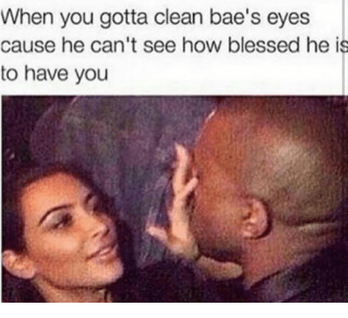when you gotta clean baes eyes cause he cant see 28050504 when you gotta clean bae's eyes cause he can't see how blessed he