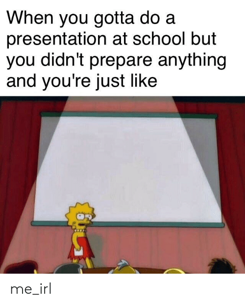 When You Gotta Do a Presentation at School but You Didn't