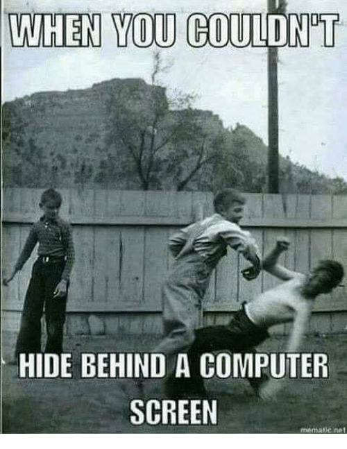 when you gouldn t hide behind a computer screen meme on me me