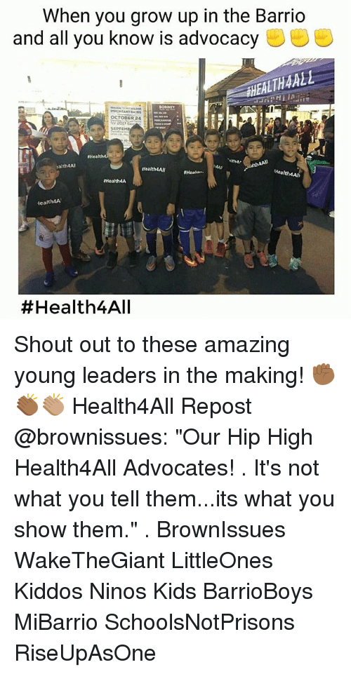 """Memes, Kids, and Amazing: When you grow up in the Barrio  and all you know is advocacy  AHEALTHAALL  OCTODER 24  or 2017 5eq  SEPTEM  Health4  alth4Al  dealth4Al  #Heatur.  Health4A  Health4A  Health4A  Shout out to these amazing young leaders in the making! ✊🏾👏🏾👏🏽 Health4All Repost @brownissues: """"Our Hip High Health4All Advocates! . It's not what you tell them...its what you show them."""" . BrownIssues WakeTheGiant LittleOnes Kiddos Ninos Kids BarrioBoys MiBarrio SchoolsNotPrisons RiseUpAsOne"""
