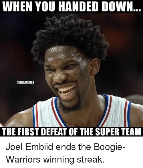 Nba, Warriors, and Super: WHEN YOU HANDED DOWN  @NBAMEMES  THE FIRST DEFEAT OF THE SUPER TEAM Joel Embiid ends the Boogie-Warriors winning streak.