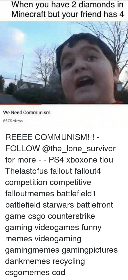 Funny, Memes, and Minecraft: When you have 2 diamonds in  Minecraft but your friend has 4  We Need Communism  667K views REEEE COMMUNISM!!! - FOLLOW @the_lone_survivor for more - - PS4 xboxone tlou Thelastofus fallout fallout4 competition competitive falloutmemes battlefield1 battlefield starwars battlefront game csgo counterstrike gaming videogames funny memes videogaming gamingmemes gamingpictures dankmemes recycling csgomemes cod