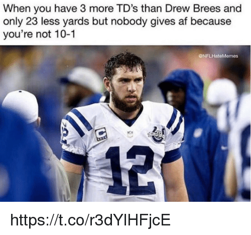 Af, Drew Brees, and Tds: When you have 3 more TD's than Drew Brees and  only 23 less yards but nobody gives af because  you're not 10-1  ONFLHateMemes https://t.co/r3dYlHFjcE
