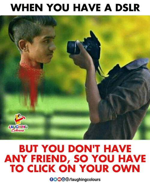 Click, Indianpeoplefacebook, and Friend: WHEN YOU HAVE A DSLR  LAUGHING  BUT YOU DON'T HAVE  ANY FRIEND, SO YOU HAVE  TO CLICK ON YOUR OWN  0OOO@/laughingcolours