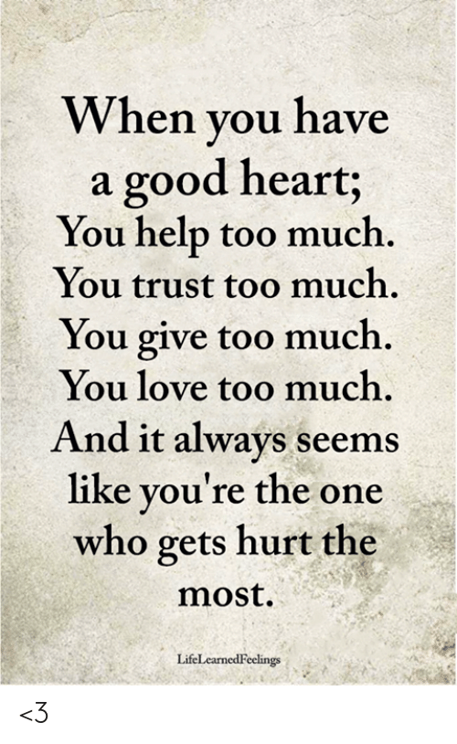 Love, Memes, and Too Much: When you have  a good heart;  You help too much  You trust too much.  You give too much.  You love too much.  And it always seems  like you're the one  who gets hurt the  most  LifeLearnedFeelings <3