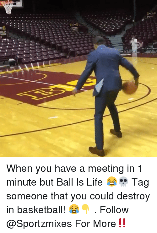 Ball Is Life, Basketball, and Life: When you have a meeting in 1 minute but Ball Is Life 😂💀 Tag someone that you could destroy in basketball! 😂👇 . Follow @Sportzmixes For More‼️