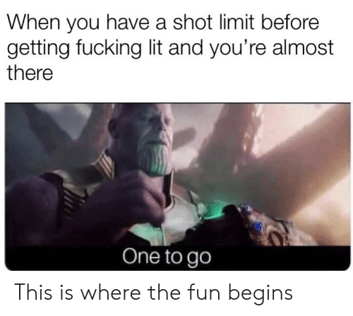 Fucking, Lit, and Reddit: When you have a shot limit before  getting fucking lit and you're almost  there  One to go This is where the fun begins