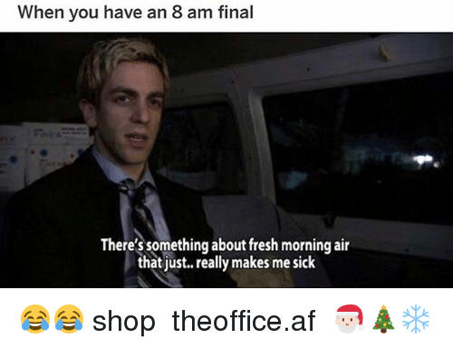 Af, Fresh, and Memes: When you have an 8 am final  There's something about fresh morning air  that just. really makes me sick 😂😂 shop ➵ theoffice.af 🎅🏻🎄❄️