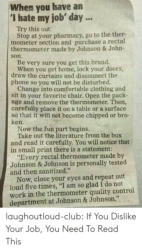 """Club, Comfortable, and Johnson & Johnson: When you have an  """"I hate my job day .  Try this out:  Stop at your pharmacy, go to the ther-  mometer section and purchase a rectal  thermometer made by Johnson & John-  son.  Be very sure you get this brand.  When you get home, lock your doors,  draw the curtains and disconnect the  phone so you will not be disturbed.  Change into comfortable clothing and  sit in your favorite chair. Open the pack-  age and remove the thermometer. Then  carefully place it on a table or a surface  so that it will not become chipped or bro-  ken.  Now the fun part begins.  Take out the literature from the box  and read it carefully. You will notice that  in small print there is a statement:  """"Every rectal thermometer made by  Johnson & Johnson is personally tested  and then sanitized.""""  Now, close your eyes and repeat out  loud five times, """"I am so glad I do not  work in the thermometer quality control  department at Johnson & Johnson."""" laughoutloud-club:  If You Dislike Your Job, You Need To Read This"""