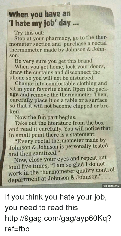 """Dank, 🤖, and Job: when you have an  'I hate my job' day  Try this out:  Stop at your pharmacy, go to the ther-  mometer section and purchase a rectal  thermometer made by Johnson & John-  Son.  Be very sure you get this brand.  When you get home, lock your doors,  draw the curtains and disconnect the  phone so you will not be disturbed.  Change into comfortable clothing and  sit in your favorite chair. Open the pack-  age and remove the thermometer. Then,  carefully place it on a table or a surface  so that it will not become chipped or bro-  ken.  Now the fun part begins.  Take out the literature from the box  and read it carefully. You will notice that  in small print there is a statement:  """"Every rectal thermometer made by  Johnson & Johnson is personally tested  and then sanitized.""""  Now, close your eyes and repeat out  loud five times, """"I am so glad I do not  work in the thermometer quality control  department at Johnson & Johnson.""""  VIA 9GAG.COM If you think you hate your job, you need to read this. http://9gag.com/gag/ayp60Kq?ref=fbp"""