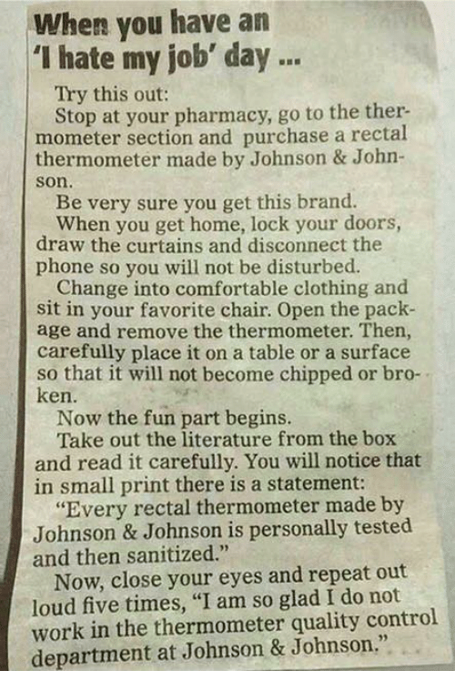 "Comfortable, Johnson & Johnson, and Ken: When you have an  ""I hate my job' day  Try this out:  Stop at your pharmacy, go to the ther.  mometer section and purchase a rectal  thermometer made by Johnson & John-  Son.  Be very sure you get this brand.  When you get home, lock your doors,  draw the curtains and disconnect the  phone so you will not be disturbed.  Change into comfortable clothing and  sit in your favorite chair. Open the pack-  age and remove the thermometer. Then,  carefully place it on a table or a surface  so that it will not become chipped or bro-  ken.  Now the fun part begins.  Take out the literature from the box  and read it carefully. You will notice that  in small print there is a statement:  ""Every rectal thermometer made by  Johnson & Johnson is personally tested  and then sanitized.""  Now, close your eyes and repeat out  loud five times, ""I am so glad I do not  work in the thermometer quality control  department at Johnson & Johnson."""