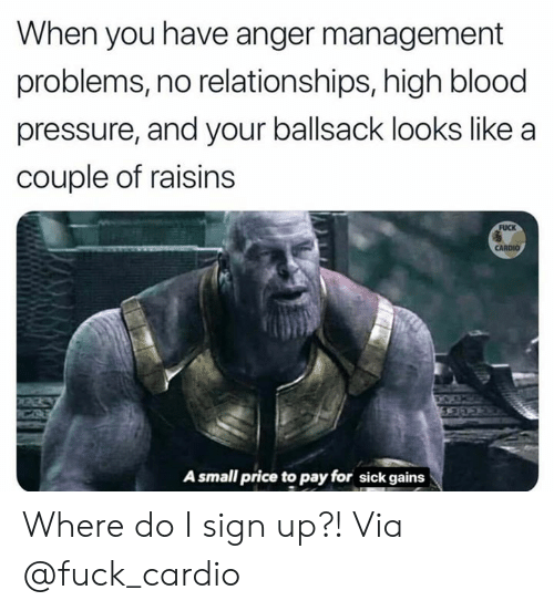 Pressure, Relationships, and Blood Pressure: When you have anger management  problems, no relationships, high blood  pressure, and your ballsack looks like a  couple of raisins  FUCK  CARDIO  CHOKEKA  A small price to pay for sick gains Where do I sign up?!  Via @fuck_cardio