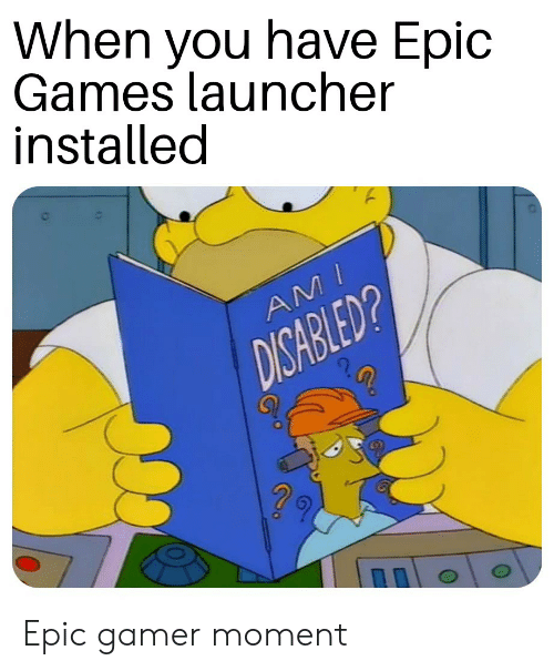 When You Have Epic Games Launcher Installed Epic Gamer Moment