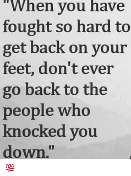 "Memes, Back, and 🤖: ""When you have  fought so hard to  get back on your  feet, don't ever  go back to the  people who  knocked you  down."" 💯"