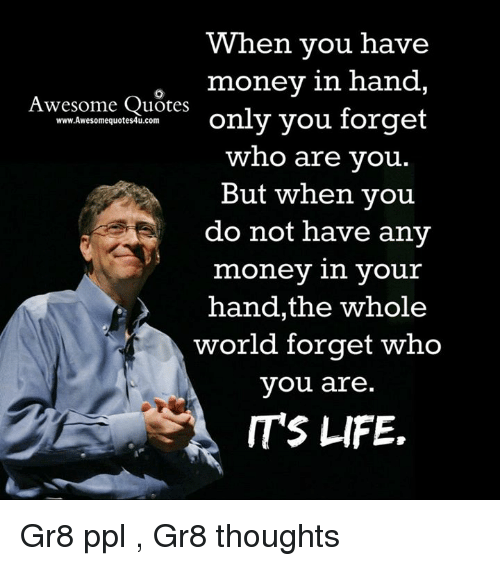 Memes, 🤖, and Ppl: When you have  money in hand  Awesome Quotes  www.Awesomequotes4u.com  only you forget  who are you  But when you  do not have any  money in your  hand, the whole  world forget who  you are  ITS LIFE. Gr8 ppl , Gr8 thoughts