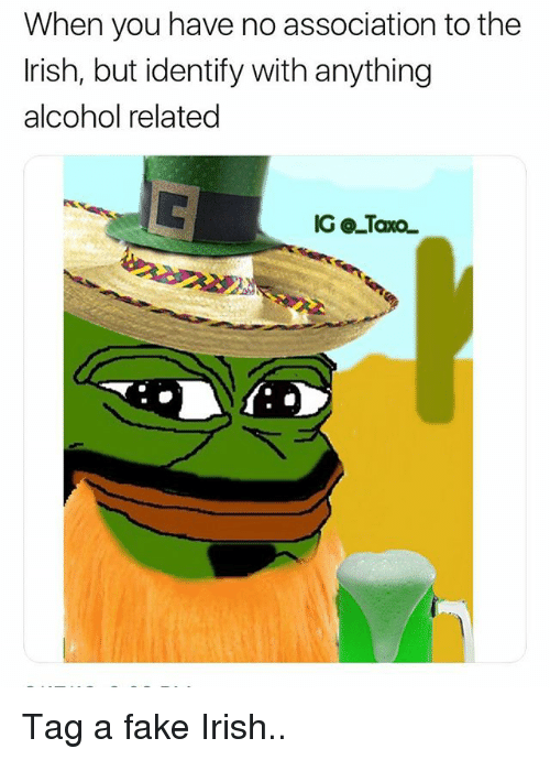 Fake, Irish, and Memes: When you have no association to the  rish, but identify with anything  alcohol related Tag a fake Irish..