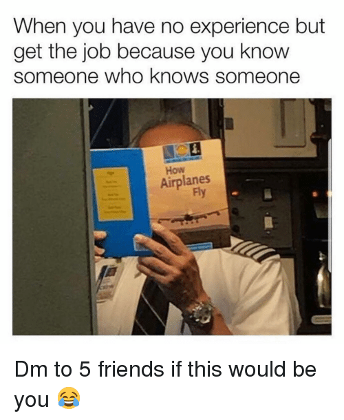 Friends, Memes, and Experience: When you have no experience but  get the job because you knovw  someone who knows someone  How  Airplanes  Fly Dm to 5 friends if this would be you 😂
