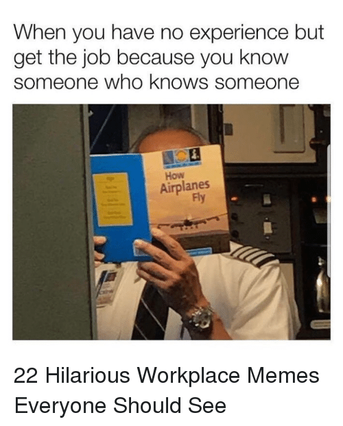 Memes, Hilarious, and Experience: When you have no experience but  get the job because you know  someone who knows someone  How  Airplanes  Fy 22 Hilarious Workplace Memes Everyone Should See
