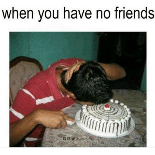 you have no friends