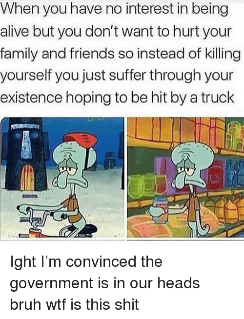 Alive, Bruh, and Family: When you have no interest in being  alive but you don't want to hurt your  family and friends so instead of killing  yourself you just suffer through your  existence hoping to be hit by a truck Ight I'm convinced the government is in our heads bruh wtf is this shit