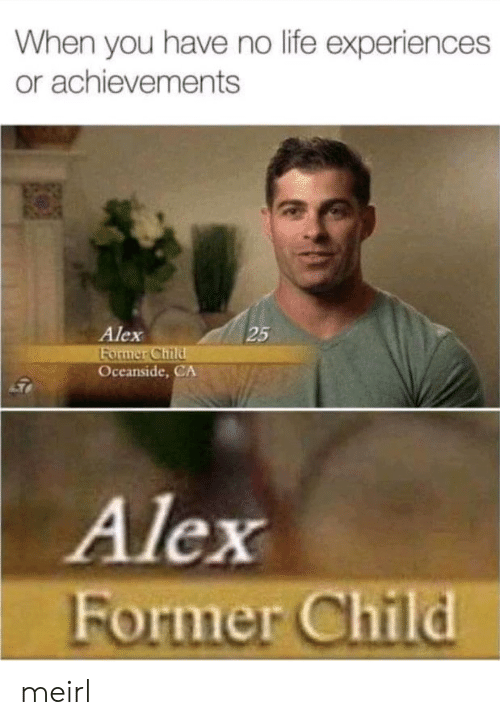 Life, MeIRL, and Alex: When you have no life experiences  or achievements  Alex  Former Child  Oceanside,CA  25  Alex  Former Child meirl