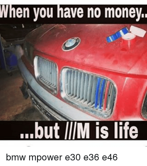 When You Have No Money But Im Is Life Bmw Mpower E30 E36 E46 Bmw