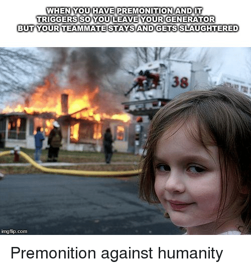 Humanity, Com, and Premonition: WHEN YOU HAVE PREMONITIONANDUT  TRIGGERS SO YOU LEAVE YOUR GENERATOR  BUT YOUR TEAMMATESTAYS AND GETS SLAUGHTERE  38  imgflip.com