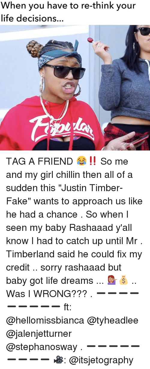 "Fake, Life, and Memes: When you have re-think your  life decisions  have your TAG A FRIEND 😂‼️ So me and my girl chillin then all of a sudden this ""Justin Timber-Fake"" wants to approach us like he had a chance . So when I seen my baby Rashaaad y'all know I had to catch up until Mr . Timberland said he could fix my credit .. sorry rashaaad but baby got life dreams ... 💁🏽💰 .. Was I WRONG??? . ➖➖➖➖➖➖➖➖➖ ft: @hellomissbianca @tyheadlee @jalenjetturner @stephanosway . ➖➖➖➖➖➖➖➖➖ 🎥: @itsjetography"